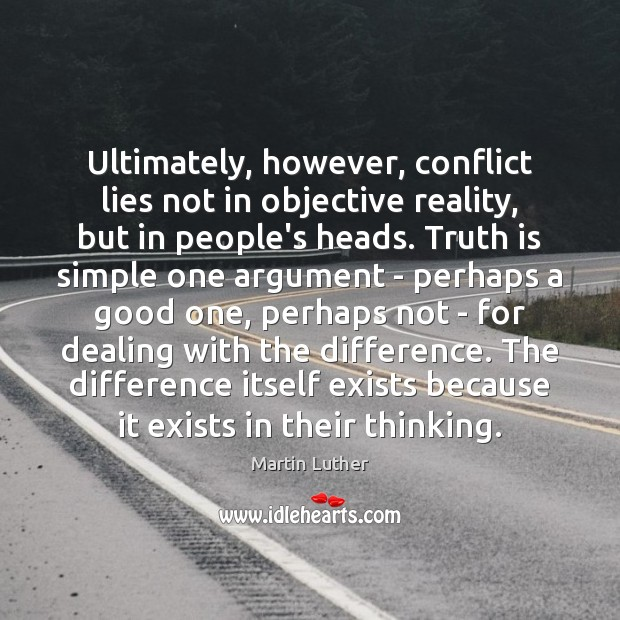 Ultimately, however, conflict lies not in objective reality, but in people's heads. Martin Luther Picture Quote
