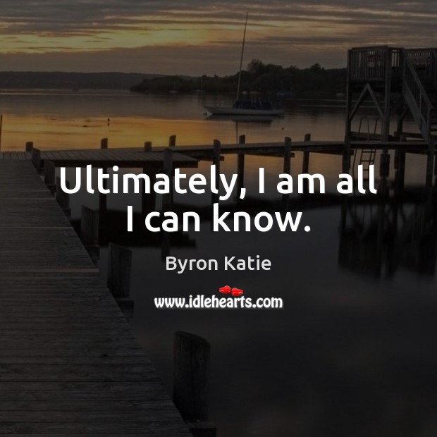Ultimately, I am all I can know. Image