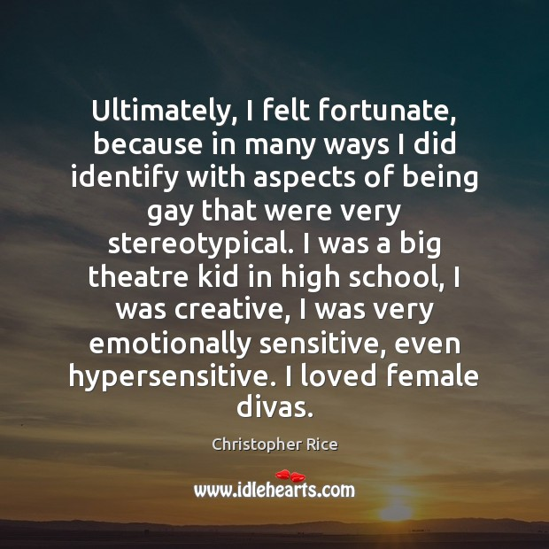 Ultimately, I felt fortunate, because in many ways I did identify with Christopher Rice Picture Quote