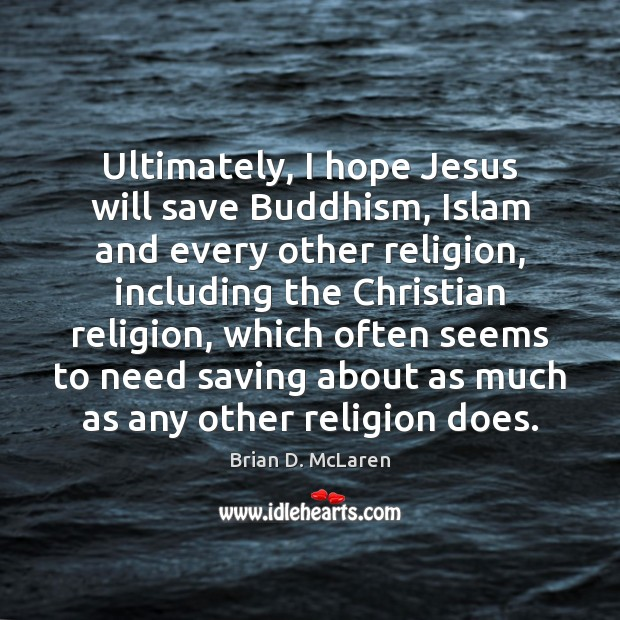 Ultimately, I hope Jesus will save Buddhism, Islam and every other religion, Brian D. McLaren Picture Quote
