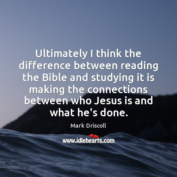 Ultimately I think the difference between reading the Bible and studying it Image