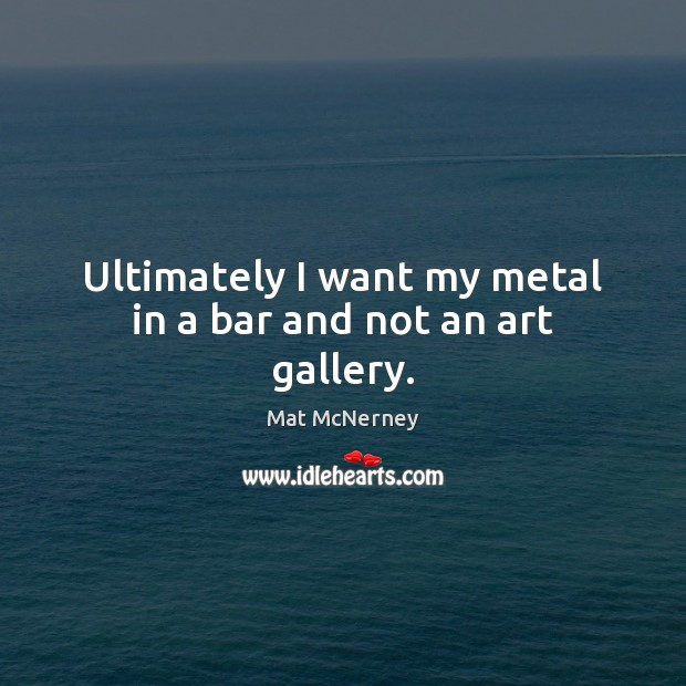 Image, Ultimately I want my metal in a bar and not an art gallery.