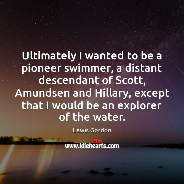 Image, Ultimately I wanted to be a pioneer swimmer, a distant descendant of