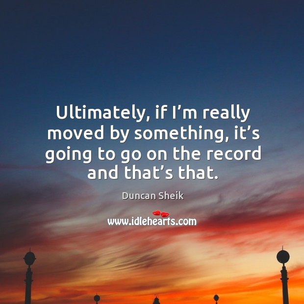 Ultimately, if I'm really moved by something, it's going to go on the record and that's that. Duncan Sheik Picture Quote