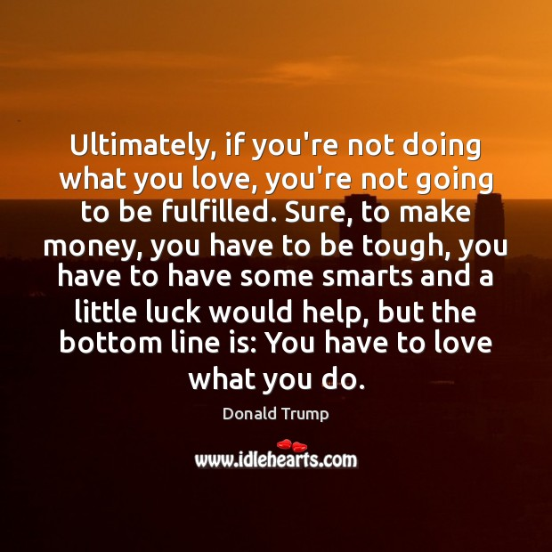 Ultimately, if you're not doing what you love, you're not going to Donald Trump Picture Quote