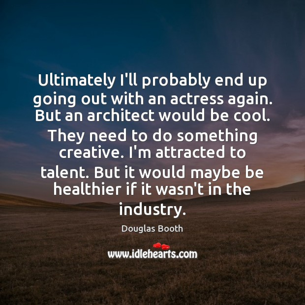 Ultimately I'll probably end up going out with an actress again. But Douglas Booth Picture Quote