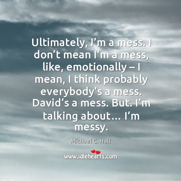 Ultimately, I'm a mess. I don't mean I'm a mess, like, emotionally – I mean, I think probably Michael C. Hall Picture Quote