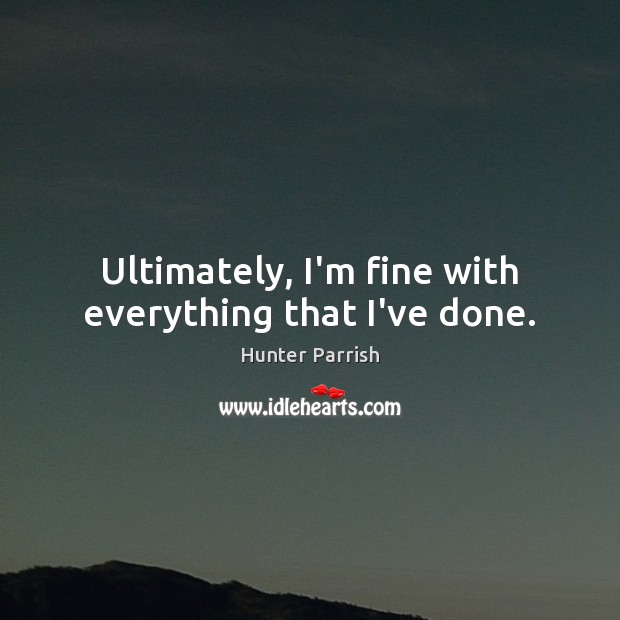 Ultimately, I'm fine with everything that I've done. Image