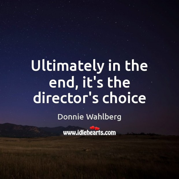 Ultimately in the end, it's the director's choice Donnie Wahlberg Picture Quote