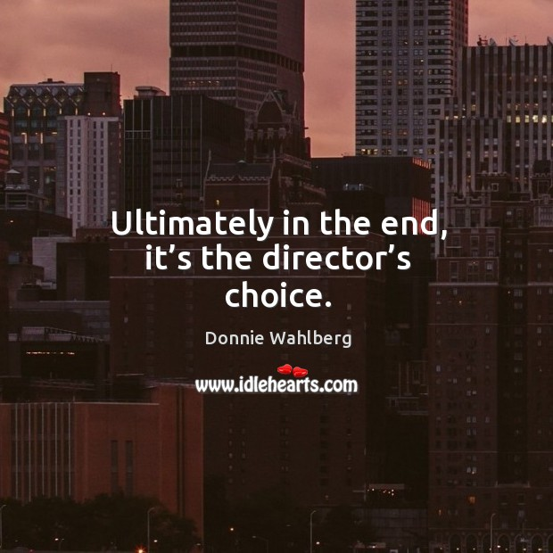 Ultimately in the end, it's the director's choice. Donnie Wahlberg Picture Quote