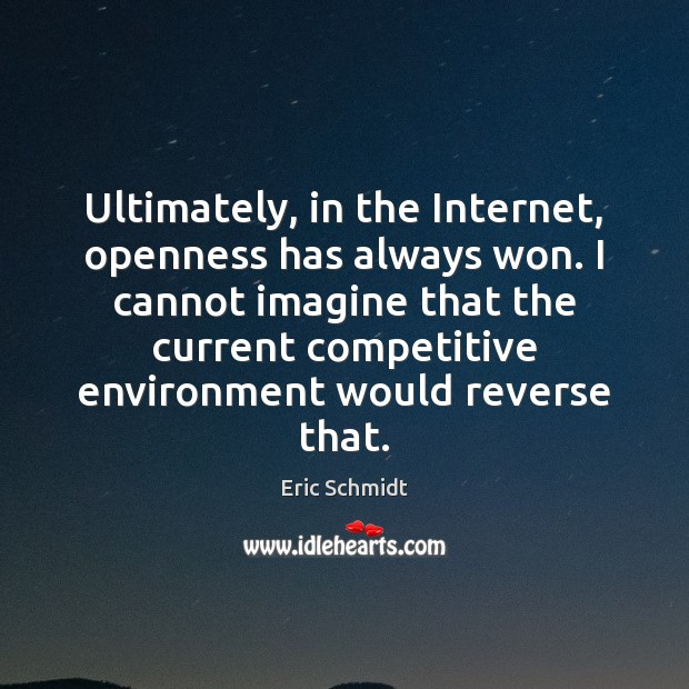 Eric Schmidt Picture Quote image saying: Ultimately, in the Internet, openness has always won. I cannot imagine that