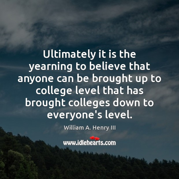 Ultimately it is the yearning to believe that anyone can be brought William A. Henry III Picture Quote