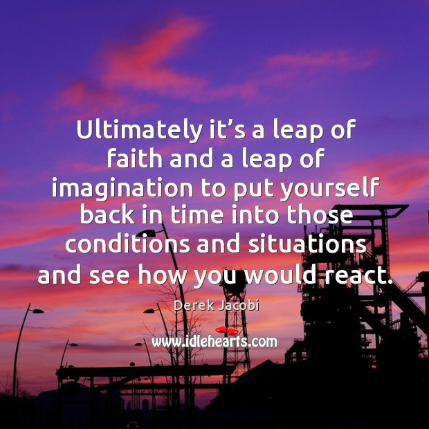 Ultimately it's a leap of faith and a leap of imagination to put yourself Image