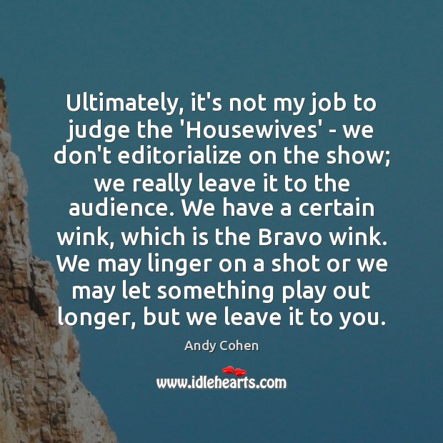 Ultimately, it's not my job to judge the 'Housewives' – we don't Andy Cohen Picture Quote