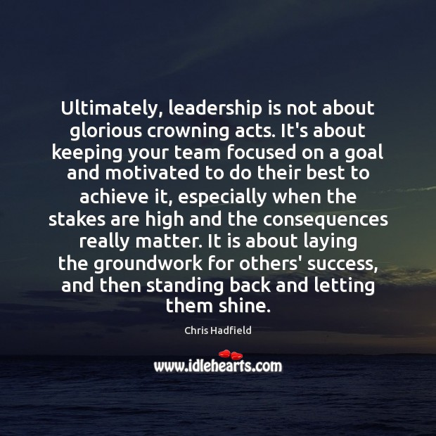 Ultimately, leadership is not about glorious crowning acts. It's about keeping your Image
