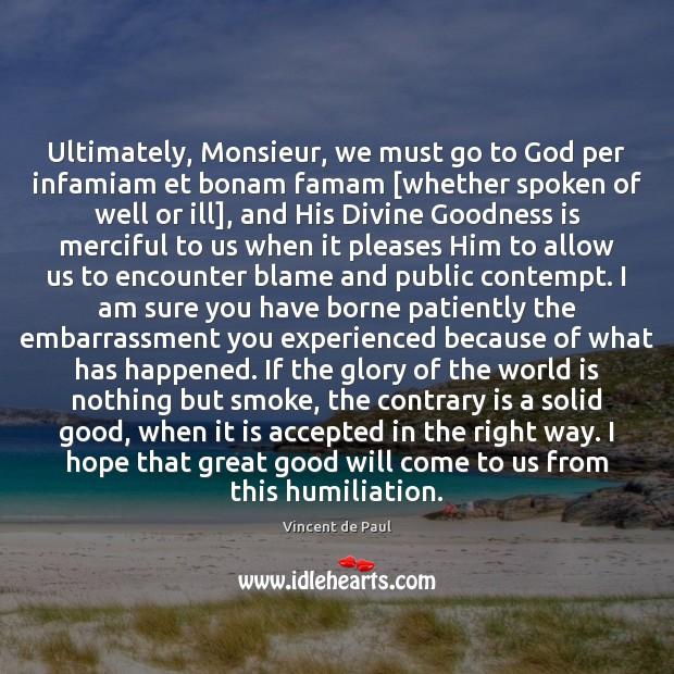 Ultimately, Monsieur, we must go to God per infamiam et bonam famam [ Vincent de Paul Picture Quote
