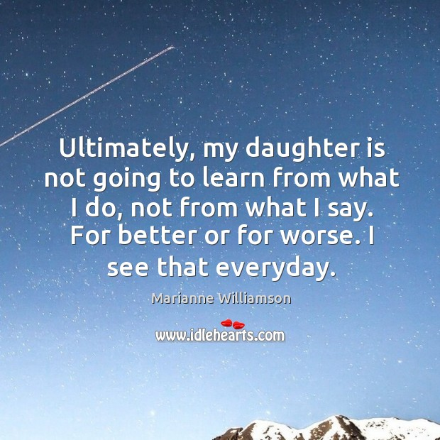 Image, Ultimately, my daughter is not going to learn from what I do,