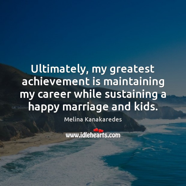 Ultimately, my greatest achievement is maintaining my career while sustaining a happy Achievement Quotes Image