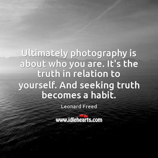 Ultimately photography is about who you are. It's the truth in relation Leonard Freed Picture Quote