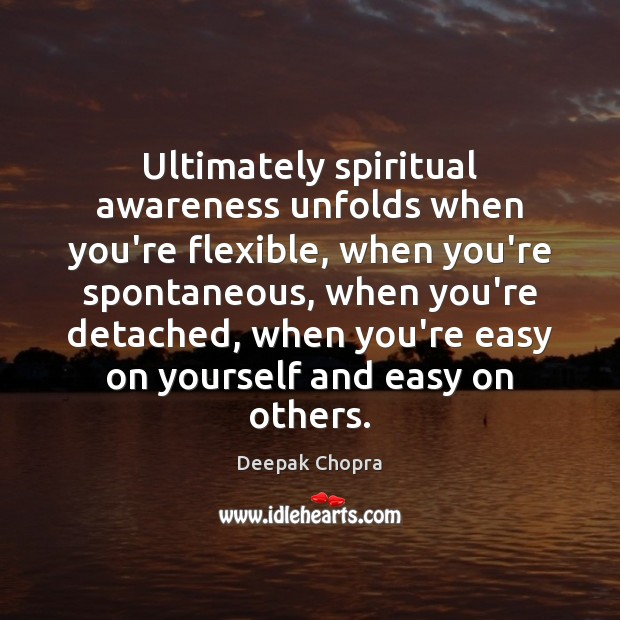 Ultimately spiritual awareness unfolds when you're flexible, when you're spontaneous, when you're Image