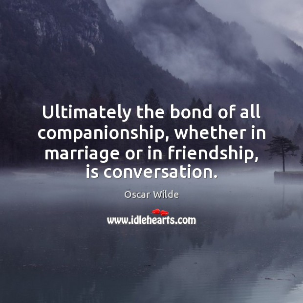 Ultimately the bond of all companionship, whether in marriage or in friendship, Image