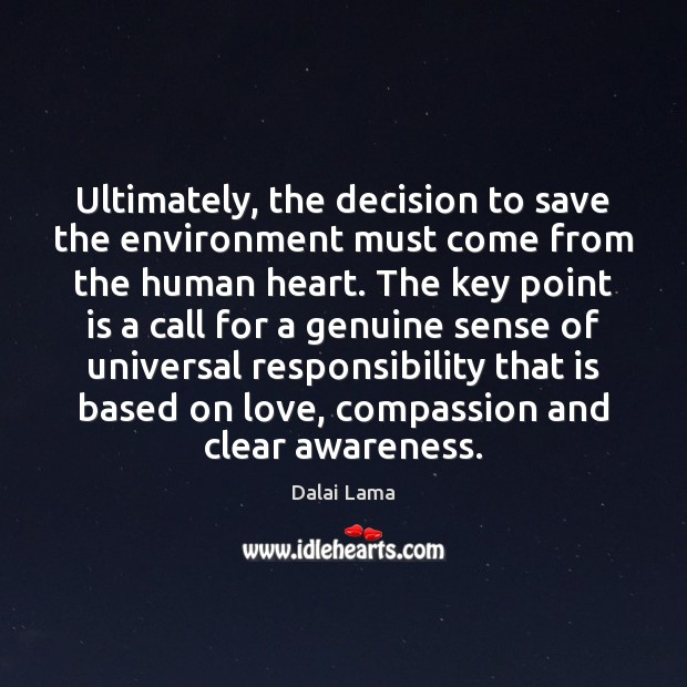 Ultimately, the decision to save the environment must come from the human Dalai Lama Picture Quote