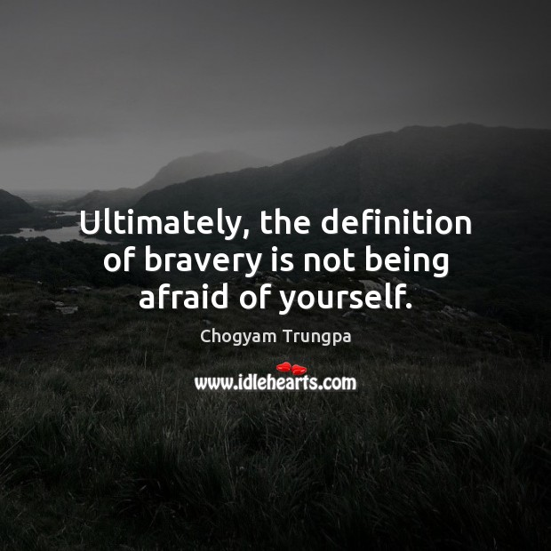 Ultimately, the definition of bravery is not being afraid of yourself. Chogyam Trungpa Picture Quote