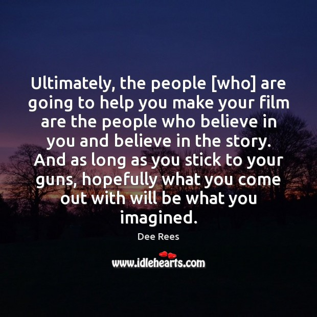 Image, Ultimately, the people [who] are going to help you make your film