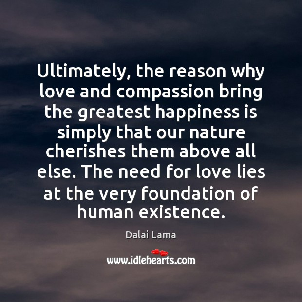 Ultimately, the reason why love and compassion bring the greatest happiness is Dalai Lama Picture Quote
