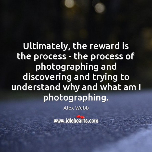 Image, Ultimately, the reward is the process – the process of photographing and