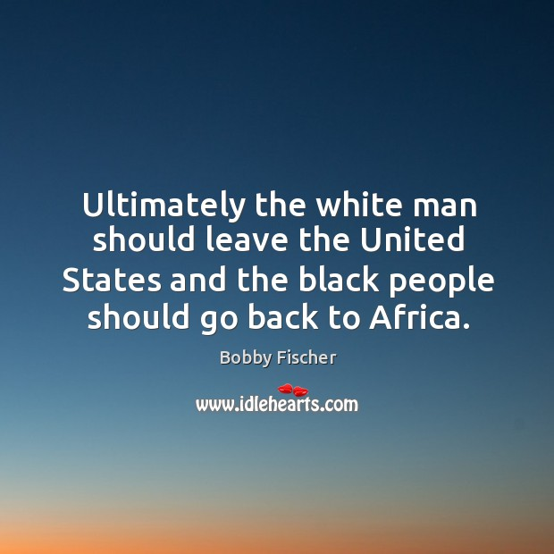 Image, Ultimately the white man should leave the United States and the black