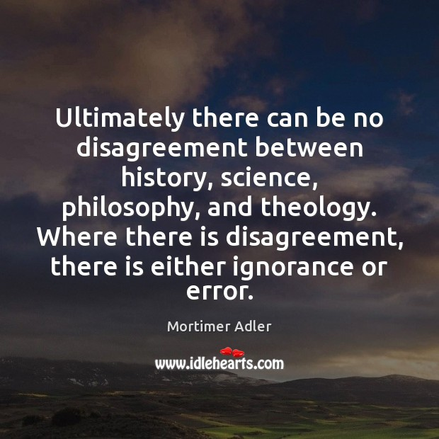 Ultimately there can be no disagreement between history, science, philosophy, and theology. Image