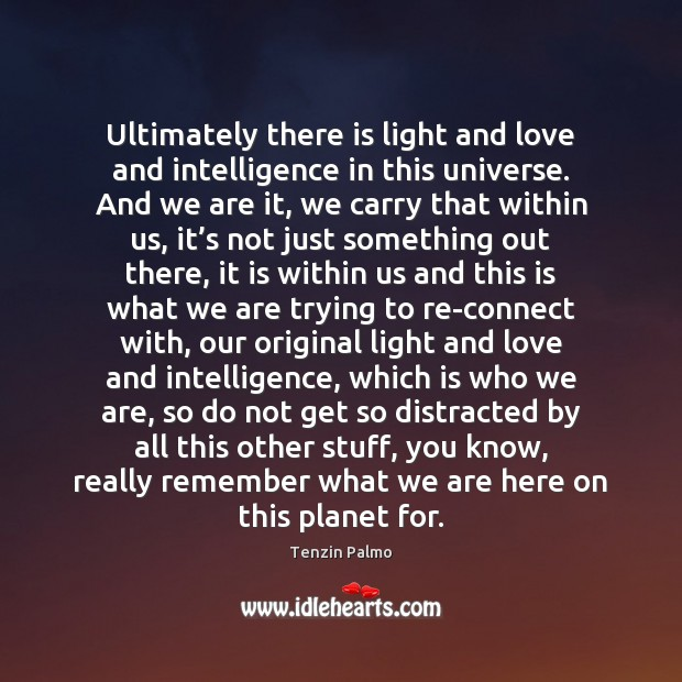 Ultimately there is light and love and intelligence in this universe. And Image