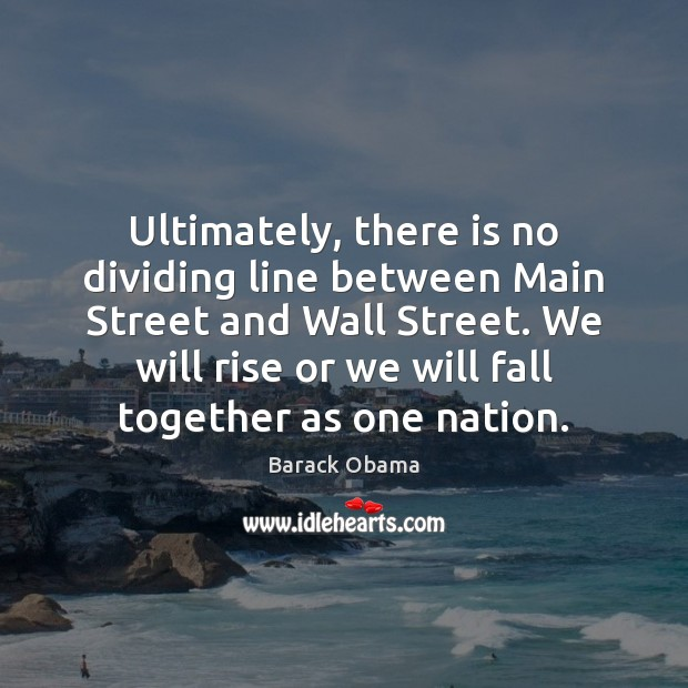 Ultimately, there is no dividing line between Main Street and Wall Street. Barack Obama Picture Quote