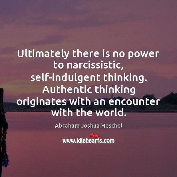 Ultimately there is no power to narcissistic, self-indulgent thinking. Authentic thinking originates Abraham Joshua Heschel Picture Quote