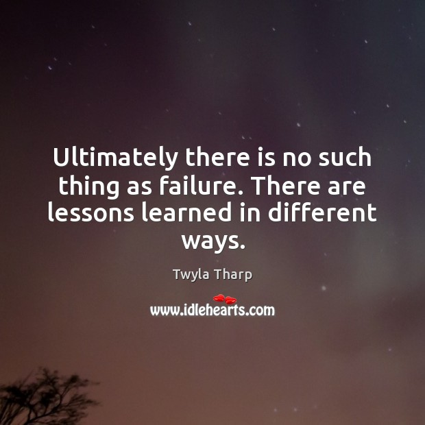 Ultimately there is no such thing as failure. There are lessons learned in different ways. Twyla Tharp Picture Quote