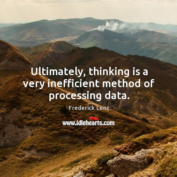 Ultimately, thinking is a very inefficient method of processing data. Image
