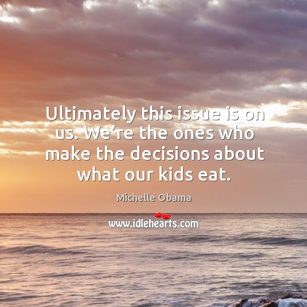Image, Ultimately this issue is on us. We're the ones who make the decisions about what our kids eat.