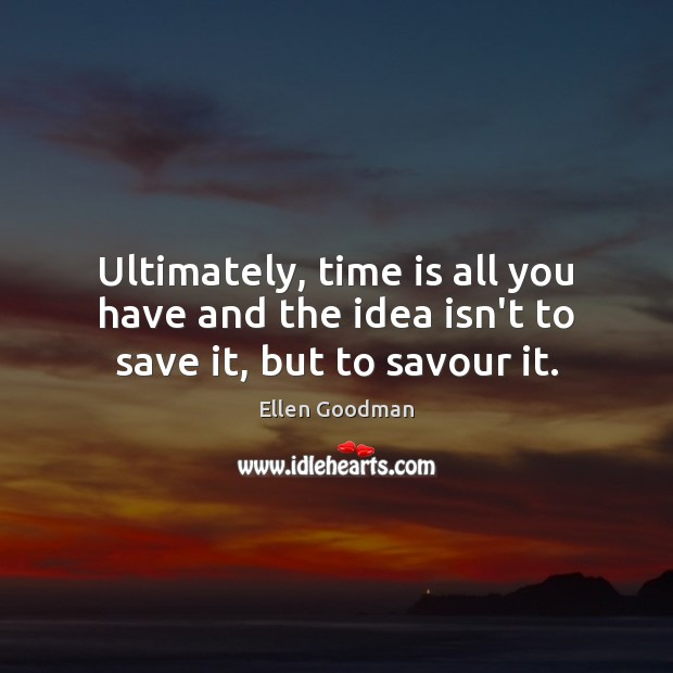 Ultimately, time is all you have and the idea isn't to save it, but to savour it. Ellen Goodman Picture Quote