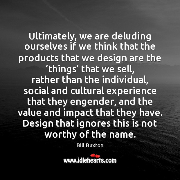 Image, Ultimately, we are deluding ourselves if we think that the products that