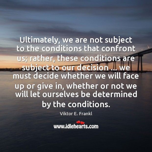 Ultimately, we are not subject to the conditions that confront us; rather, Viktor E. Frankl Picture Quote