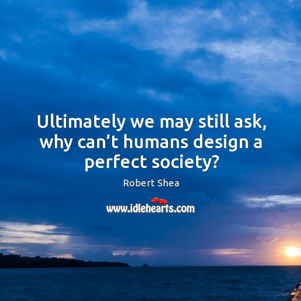 Ultimately we may still ask, why can't humans design a perfect society? Robert Shea Picture Quote