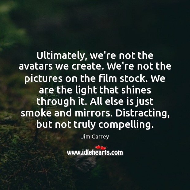 Ultimately, we're not the avatars we create. We're not the pictures on Jim Carrey Picture Quote