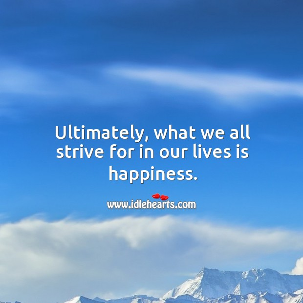Image, Ultimately, what we all strive for in our lives is happiness.