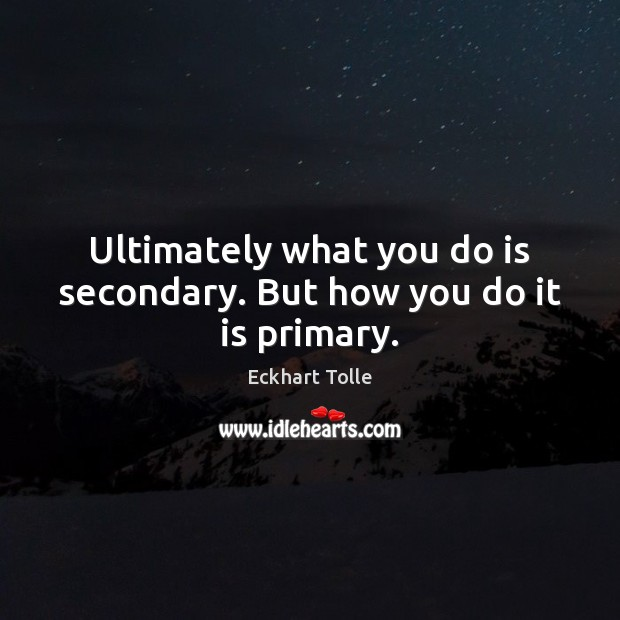 Ultimately what you do is secondary. But how you do it is primary. Image