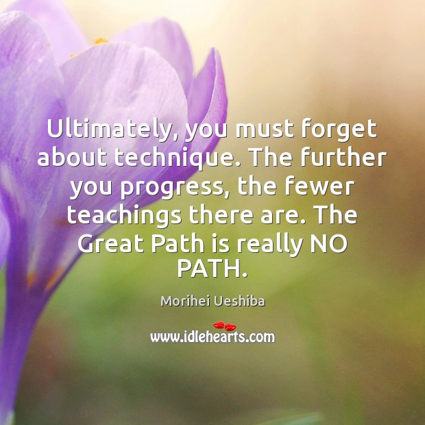 Ultimately, you must forget about technique. The further you progress, the fewer Morihei Ueshiba Picture Quote