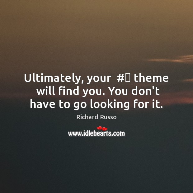 Ultimately, your  # theme  will find you. You don't have to go looking for it. Richard Russo Picture Quote