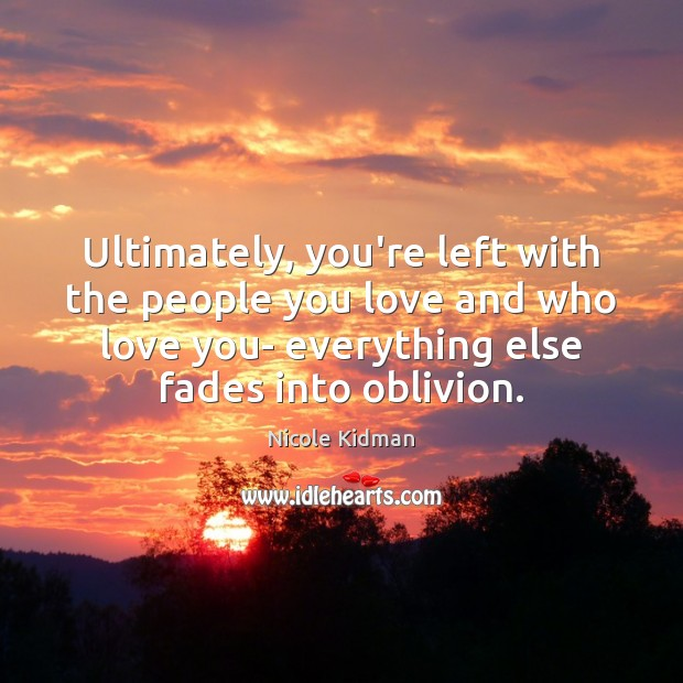Ultimately, you're left with the people you love and who love you- Nicole Kidman Picture Quote