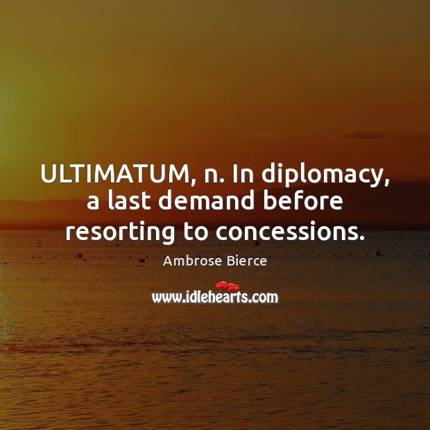 Image, ULTIMATUM, n. In diplomacy, a last demand before resorting to concessions.