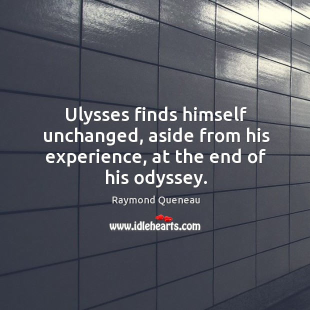 Ulysses finds himself unchanged, aside from his experience, at the end of his odyssey. Raymond Queneau Picture Quote